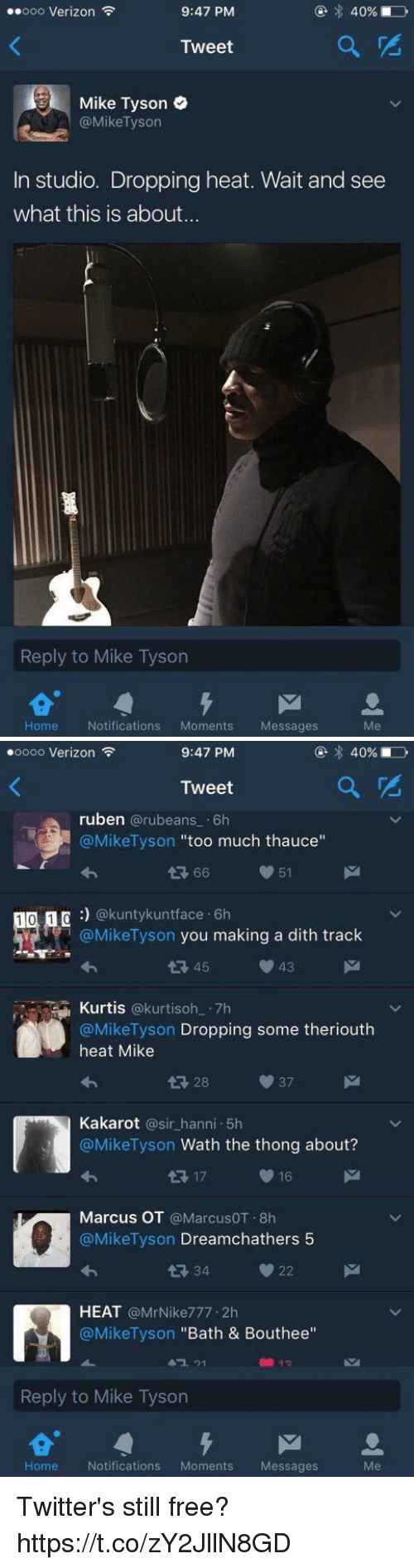 """Funny, Mike Tyson, and Too Much: ..ooo Verizon  9:47 PM  40%  Tweet  Mike Tyson  @Mike Tyson  In studio. Dropping heat. Wait and see  what this is about...  Reply to Mike Tyson  M  Home  Notifications  Moments Messages   oooo Verizon  9:47 PM  Tweet  ruben  @rubeans 6h  @Mike Tyson  too much thauce  66  51  1 0 1  n @kunty kunt face 6h  @Mike Tyson you making a dith track  43  45  Kurtis  @kurti soh 7h  @Mike Tyson  Dropping some theriouth  heat Mike  Kakarot  a sir hanni 5h  @Mike Tyson Wath the thong about?  16  17  Marcus OT  @MarcusOT.8h  @Mike Tyson  Dreamchathers 5  22  HEAT  @Mr Nike777.2h  @Mike Tyson Bath & Bouthee""""  Reply to Mike Tyson  M  Home Notifications  Moments  Messages Twitter's still free? https://t.co/zY2JllN8GD"""
