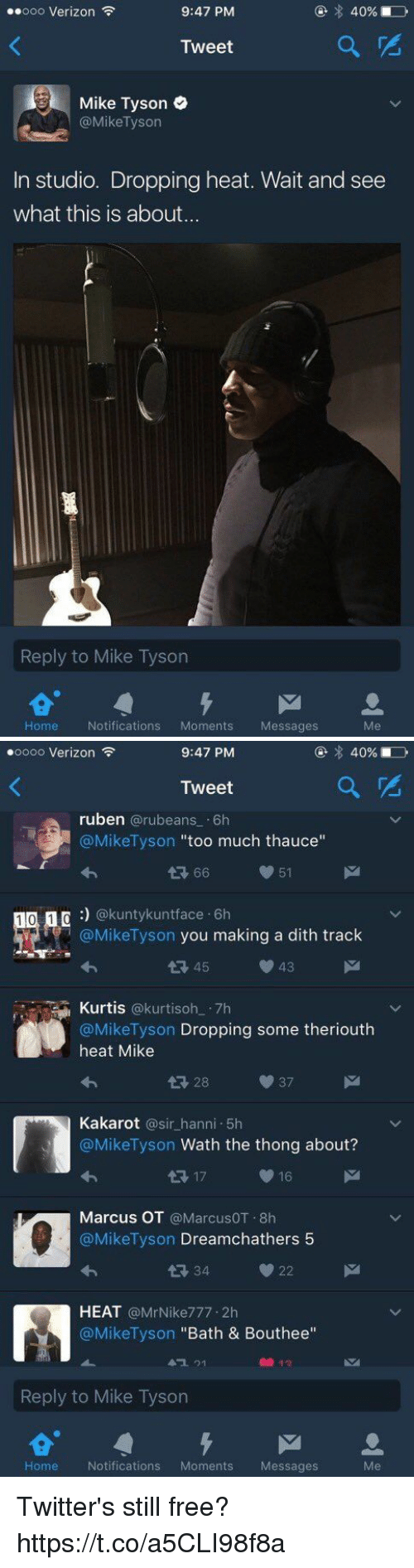 """Blackpeopletwitter, Mike Tyson, and Too Much: ..ooo Verizon  9:47 PM  40%  Tweet  Mike Tyson  @Mike Tyson  In studio. Dropping heat. Wait and see  what this is about...  Reply to Mike Tyson  M  Home  Notifications  Moments Messages   oooo Verizon  9:47 PM  Tweet  ruben  @rubeans 6h  @Mike Tyson  too much thauce  66  51  1 0 1  n @kunty kunt face 6h  @Mike Tyson you making a dith track  43  45  Kurtis  @kurti soh 7h  @Mike Tyson  Dropping some theriouth  heat Mike  Kakarot  a sir hanni 5h  @Mike Tyson Wath the thong about?  16  17  Marcus OT  @MarcusOT.8h  @Mike Tyson  Dreamchathers 5  22  HEAT  @Mr Nike777.2h  @Mike Tyson Bath & Bouthee""""  Reply to Mike Tyson  M  Home Notifications  Moments  Messages Twitter's still free? https://t.co/a5CLI98f8a"""