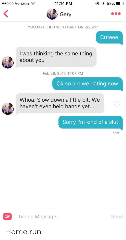 gary: ooo Verizon  e 53%  11:14 PM  Gary  YOU MATCHED WITH GARY ON 2/25/17  Cuteee  I was thinking the same thing  about you  Feb 26, 2017, 11:07 PM  Ok so are we dating now  Whoa. Slow down a little bit. We  haven't even held hands yet...  Sorry I'm kind of a slut  Sent Home run