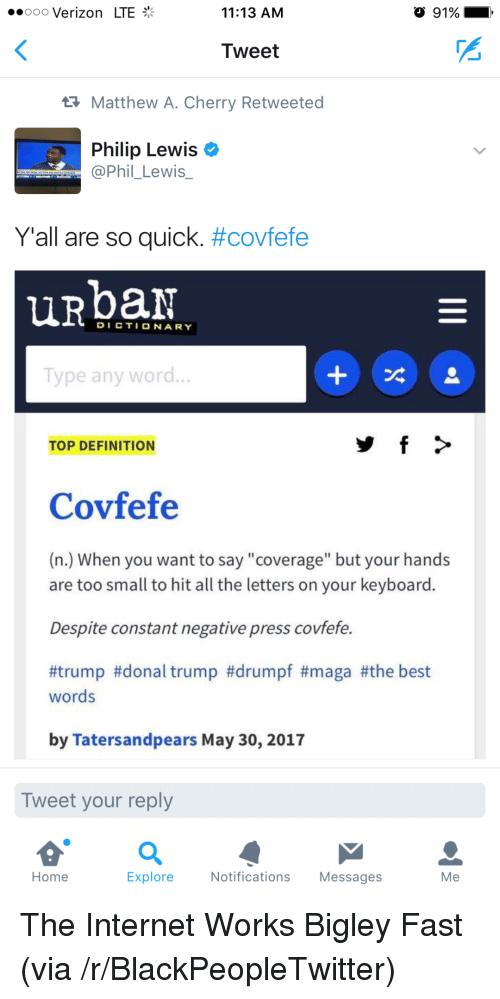 "Donal: ooo Verizon LTE  11:13 AM  91%  Tweet  Matthew A. Cherry Retweeted  Philip Lewis  @Phil_Lewis  y'all are so quick. #covfefe  urban  DICTIONARY  Type any word  TOP DEFINITION  Covfefe  (n.) When you want to say ""coverage"" but your hands  are too small to hit all the letters on your keyboard.  Despite constant negative press covfefe.  #trump #donal trump #drumpf #maga #the best  words  by Tatersandpears May 30, 2017  Tweet your reply  Home  Explore  Notifications Messages  Me <p>The Internet Works Bigley Fast (via /r/BlackPeopleTwitter)</p>"