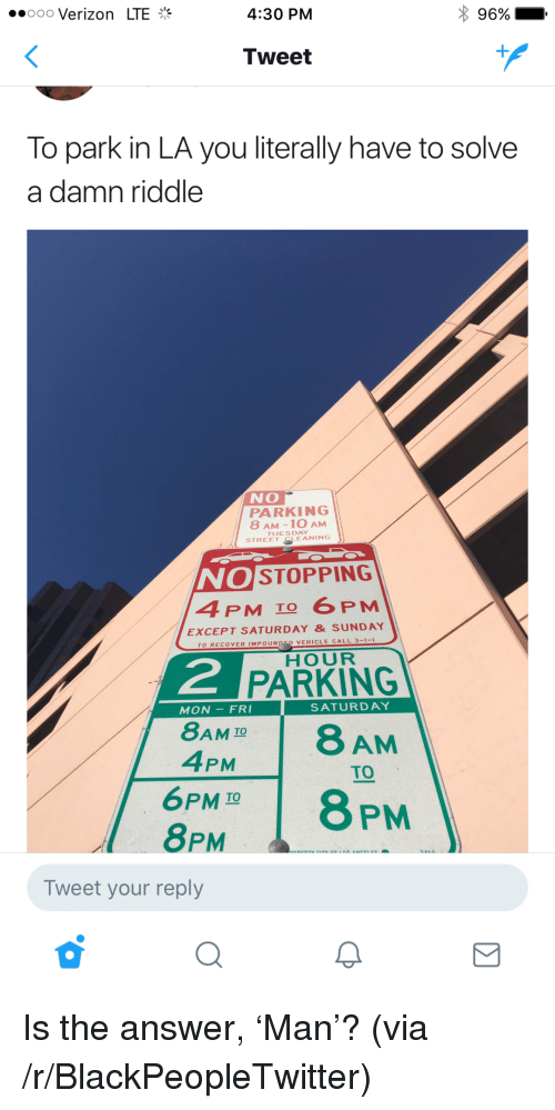 tues: ..ooo Verizon LTE  4:30 PM  96% ,  Tweet  To park in LA you literally have to solve  a damn riddle  NO  PARKING  8 AM -10 AM  TUES DAY  STREET CLEANING  OSTOPPING  4 PM To 6 PM  EXCEPT SATURDAY & SUNDAY  TO RECOVER IMPOUNDSD VEHICLE CALL 3-1-  HOUR  2  PARKING  MON-FRI  SATURDAY  8AM IO  4PM  TO  6PMT8 PM  8PM  Tweet your reply <p>Is the answer, &lsquo;Man&rsquo;? (via /r/BlackPeopleTwitter)</p>