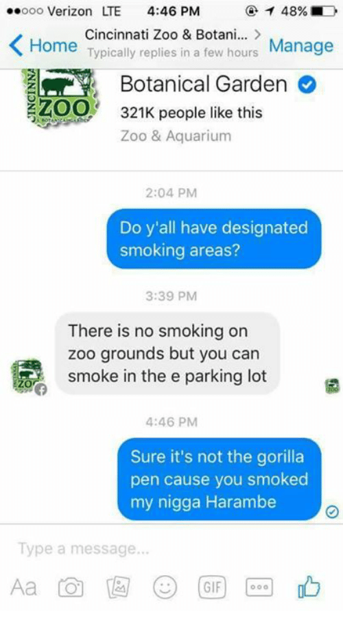 My Nigga, Smoking, and Verizon: .ooo Verizon LTE  4:46 PM  Cincinnati Zoo & Botani...  K Home  Typically replies in a few hours  Manage  Botanical Garden  ZOO  321K people like this  Zoo & Aquarium  2:04 PM  Do y'all have designated  smoking areas?  3:39 PM  There is no smoking on  zoo grounds but you can  smoke in the e parking lot  4:46 PM  Sure it's not the gorilla  pen cause you smoked  my nigga Harambe  Type a message...  GIF