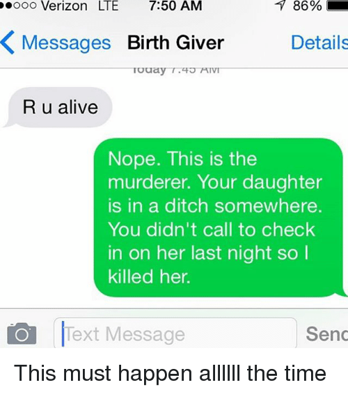 Alive, Verizon, and Text: ooo Verizon LTE 7:50 AM  86  %  Messages Birth Giver  Details  R u alive  Nope. This is the  murderer. Your daughter  is in a ditch somewhere.  You didn't call to check  in on her last night so  killed her.  Text Message  Send This must happen allllll the time
