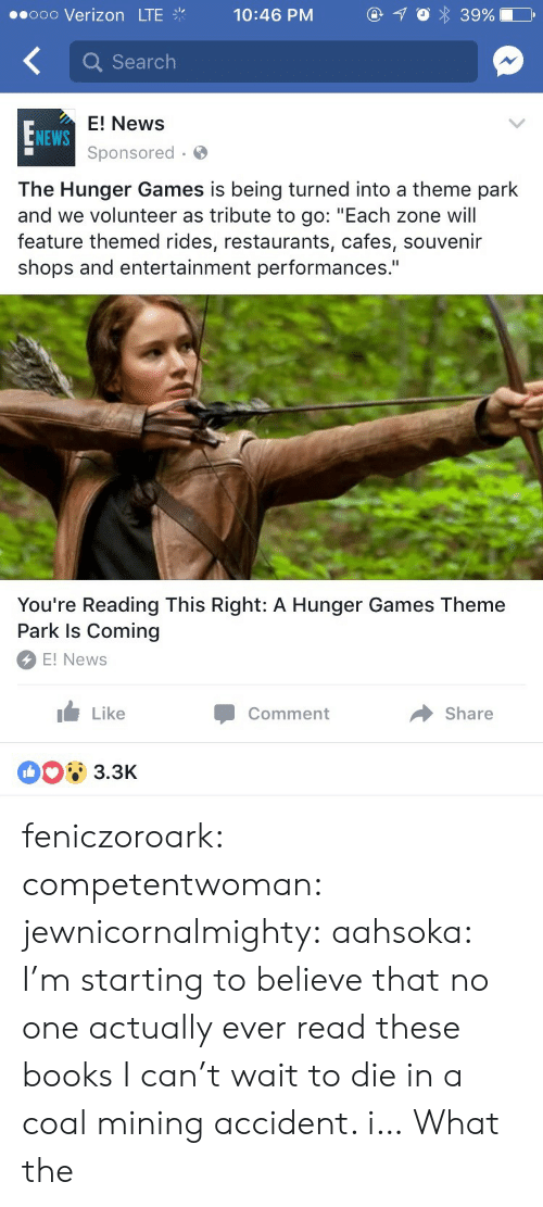 "Liking: ..ooo Verizon LTE  Q Search  E! News  Sponsored  NEWS  The Hunger Games is being turned into a theme park  and we volunteer as tribute to go: ""Each zone will  feature themed rides, restaurants, cafes, souvenir  shops and entertainment performances.""  You're Reading This Right: A Hunger Games Theme  Park Is Coming  E! News  I Like  Comment  → Share  3.3K feniczoroark:  competentwoman:  jewnicornalmighty:  aahsoka: I'm starting to believe that no one actually ever read these books  I can't wait to die in a coal mining accident.    i…  What the"