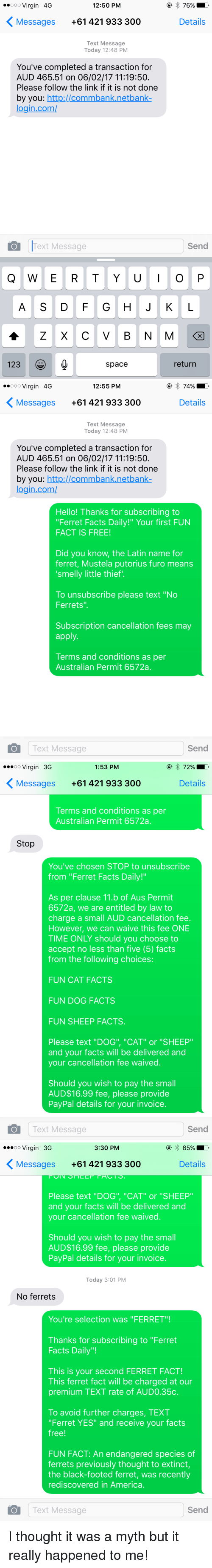 """Subscripter: ooo Virgin 4G  12:50 PM  76% D  K Messages +61 421 933 300  Details  Text Message  Today 12:48 PM  You've completed a transaction for  AUD 465.51 on 06/02/17 11:19:50.  Please follow the link if it is not done  by you  http://commbank netbank  login com/  Send  O Text Message  I O  Q W E R T Y U  A S D F G H J K L  A Z X C V B N M  123  space  return   ooo Virgin 4G  12:55 PM  74%.  K Messages +61 421 933 300  Details  Text Message  Today 12:48 PM  You've completed a transaction for  AUD 465.51 on 06/02/17 11:19:50.  Please follow the link if it is not done  by you  http://commbank netbank  login com/  Hello! Thanks for subscribing to  """"Ferret Facts Daily!"""" Your first FUN  FACT IS FREE!  Did you know, the Latin name for  ferret, Mustela putorius furo means  smelly little thief'.  To unsubscribe please text """"No  Ferrets  Subscription cancellation fees may  apply.  Terms and conditions as per  Australian Permit 6572a.  Text Message  Send  O  ...oo Virgin 3G  1:53 PM  K Messages +61 421 933 300  Details  Terms and conditions as per  Australian Permit 6572a.  Stop  You've chosen STOP to unsubscribe  from """"Ferret Facts Daily!""""  As per clause 11.b of Aus Permit  6572a, we are entitled by law to  charge a small AUD cancellation fee.  However, we can waive this fee ONE  TIME ONLY should you choose to  accept no less than five (5) facts  from the following choices:  FUN CAT FACTS  FUN DOG FACTS  FUN SHEEP FACTS.  Please text """"DOG"""", """"CAT"""" or """"SHEEP  and your facts will be delivered and  your cancellation fee waived  Should you wish to pay the small  AUD$16.99 fee, please provide  PayPal details for your invoice.  Text Message  Send   ...oo Virgin 3G  65% D  3:30 PM  K Messages +61 421 933 300  Details  Please text """"DOG"""", """"CAT"""" or """"SHEEP""""  and your facts will be delivered and  your cancellation fee waived  Should you wish to pay the small  AUD$16.99 fee, please provide  PayPal details for your invoice.  Today 3:01 PM  No ferrets  You're selection was """"FERRET""""!  Th"""