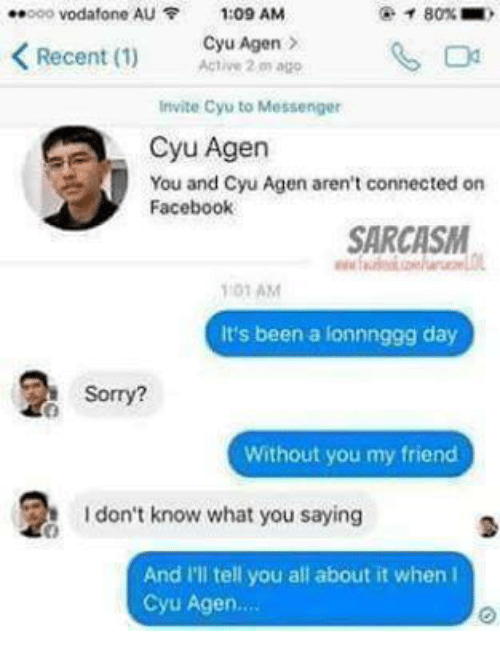 Funny, Messenger, and Cyu Agen: ..ooo Vodafone AU 1:09 AM  Recent (1)  Cyu Agen  Active 2m ago  Invite Cyu to Messenger  A Cyu Agen  You and Cyu Agen aren't connected on  Facebook  SARCASM  01 AM  It's been a lonnnggg day  Sorry?  Without you my friend  don't know what you saying  And I'll tell you all about it when  Cyu Agen....