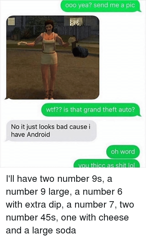 Android, Bad, and Lol: ooo yea? send me a pic  wtf?? is that grand theft auto?  No it just looks bad cause i  have Android  oh word  you thicc as shit lol I'll have two number 9s, a number 9 large, a number 6 with extra dip, a number 7, two number 45s, one with cheese and a large soda