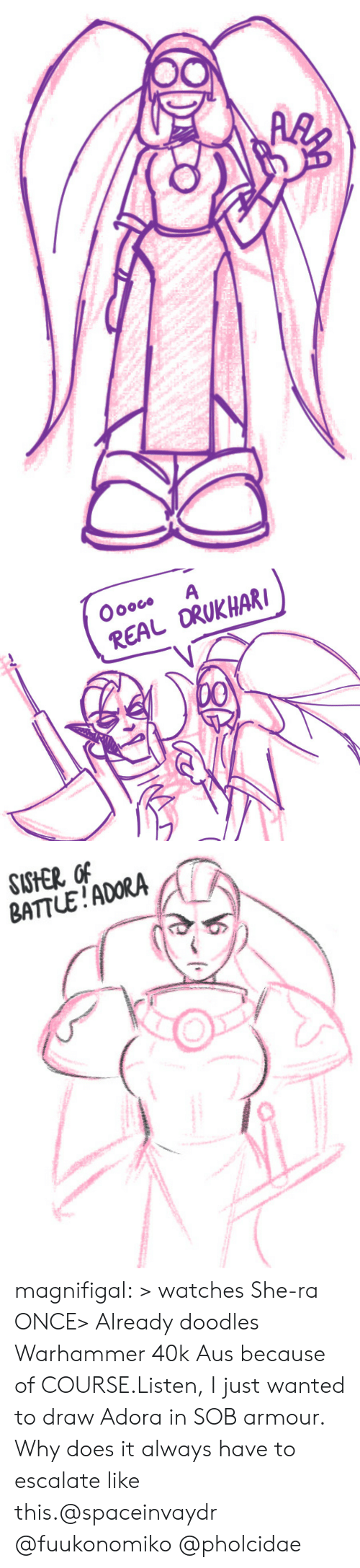Watches: Oooco  A  REAL ORUKHAR  00   SISHER OF  BATTLE!ADORA magnifigal:  > watches She-ra ONCE> Already doodles Warhammer 40k Aus because of COURSE.Listen, I just wanted to draw Adora in SOB armour. Why does it always have to escalate like this.@spaceinvaydr @fuukonomiko @pholcidae