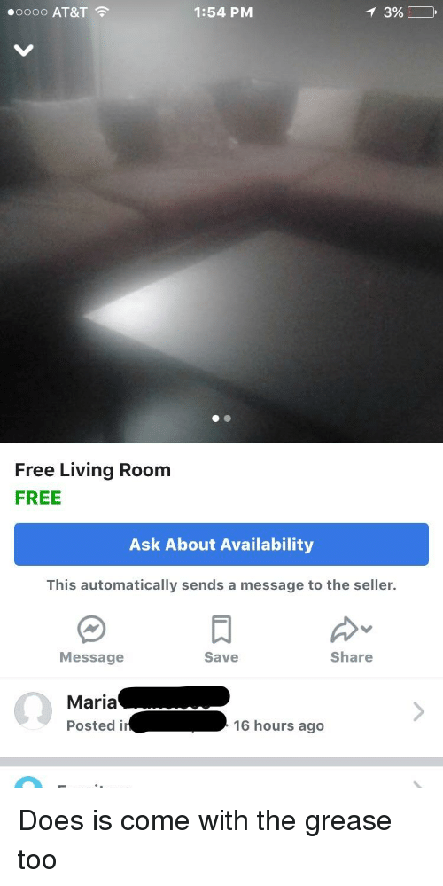 At&t, Free, and Grease: .oooo AT&T  1:54 PM  Free Living Room  FREE  Ask About Availability  This automatically sends a message to the seller.  Message  Save  Share  Maria  Postedi