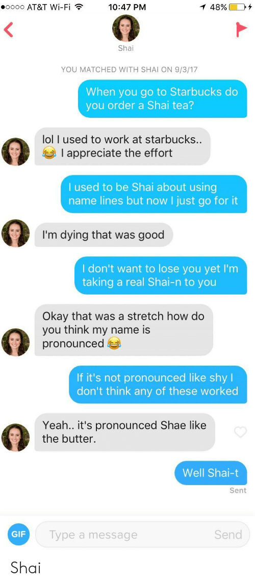i dont want to lose you: .oooo AT&T Wi-Fi  10:47 PM  Shai  YOU MATCHED WITH SHAI ON 9/3/17  When you go to Starbucks do  you order a Shai tea?  lol I used to work at starbucks.  I appreciate the effort  used to be Shai about using  name lines but now I just go for it  I'm dying that was good  I don't want to lose you yet I'm  taking a real Shai-n to you  Okay that was a stretch how do  you think my name is  pronounced  If it's not pronounced like shy l  don't think any of these worked  Yeah.. it's pronounced Shae like  the butter.  Well Shai-t  Sent  GIF  Type a message  Send Shai