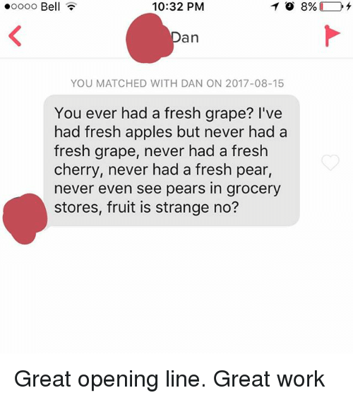Fresh, Work, and Never: .oooo Bell  10:32 PM  an  YOU MATCHED WITH DAN ON 2017-08-15  You ever had a fresh grape? I've  had fresh apples but never had a  fresh grape, never had a fresh  cherry, never had a fresh pear  never even see pears in grocery  stores, fruit is strange no? Great opening line. Great work