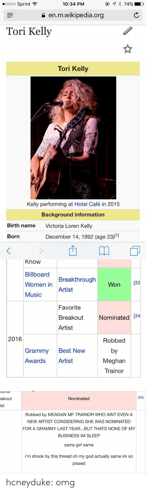 Tori Kelly: oooo Sprint  10:34 PM  a en.m.wikipedia.org  Tori Kelly  Tori Kelly  Kelly performing at Hotel Café in 2015  Background information  Birth name  Victoria Loren Kelly  Born  December 14, 1992 (age 23)11   Know  Billboard  Women in  Music  Breakthrough  Artist  Won 33  Favorite  Breakout Nominated 34  Artist  2016  Robbed  by  Meghan  Trainor  Grammy Best New  Awards Artist   akout  Nominated  134]  ist  Robbed by MEAGAN MF TRAINOR WHO AINT EVEN A  NEW ARTIST CONSIDERING SHE WAS NOMINATED  FOR A GRAMMY LAST YEAR...BUT THATS NONE OF MY  BUSINESS IM SLEEP  same girl same  i'm shook by this thread oh my god actually same im so  pissed hcneyduke:  omg