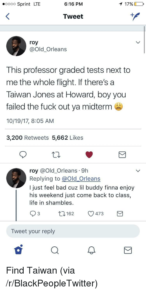 shambles: oooo Sprint LTE  6:16 PM  1 17%  Tweet  roy  @Old_Orleans  This professor graded tests next to  me the whole flight. If there's a  Taiwan Jones at Howard, boy you  failed the fuck out ya midterm  10/19/17, 8:05 AM  3,200 Retweets 5,662 Like:s  roy @Old_Orleans 9h  Replying to @Old Orleans  I just feel bad cuz lil buddy finna enjoy  his weekend just come back to class,  life in shambles.  O3 162 473E  Tweet your reply <p>Find Taiwan (via /r/BlackPeopleTwitter)</p>