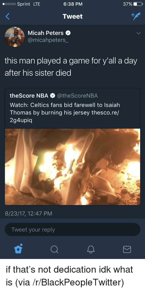 Celtics Fans: oooo Sprint LTE  6:38 PM  37% O  Tweet  Micah Peters  @micahpeters_  this man played a game for y'all a day  after his sister diec  theScore NBA @theScoreNBA  Watch: Celtics fans bid farewell to Isaiah  Thomas by burning his jersey thesco.re/  2g4upiq  8/23/17, 12:47 PM  Tweet your reply <p>if that&rsquo;s not dedication idk what is (via /r/BlackPeopleTwitter)</p>