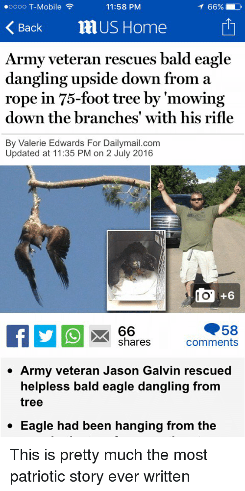 Funny, Patriotic, and T-Mobile: oooo T-Mobile  11:58 PM  Back  US Home  Army veteran rescues bald eagle  dangling upside down from a  rope in 75-foot tree by 'mowing  down the branches with his rifle  By Valerie Edwards For Dailymail.com  Updated at 11:35 PM on 2 July 2016  TO  66  A shares  comments  Army veteran Jason Galvin rescued  helpless bald eagle dangling from  tree  Eagle had been hanging from the This is pretty much the most patriotic story ever written