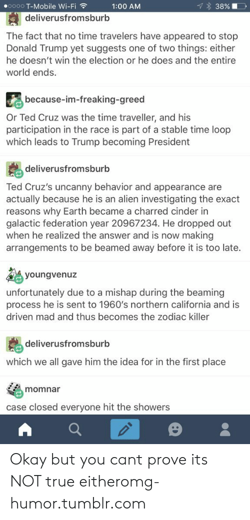 the zodiac killer: oooo T-Mobile Wi-Fi  1:00 AM  3890  deliverusfromsburb  The fact that no time travelers have appeared to stop  Donald Trump yet suggests one of two things: either  he doesn't win the election or he does and the entire  world ends.  because-im-freaking-greec  Or Ted Cruz was the time traveller, and his  participation in the race is part of a stable time loop  which leads to Trump becoming President  deliverusfromsburb  Ted Cruz's uncanny behavior and appearance are  actually because he is an alien investigating the exact  reasons why Earth became a charred cinder in  galactic federation year 20967234. He dropped out  when he realized the answer and is now making  arrangements to be beamed away before it is too late.  youngvenuz  unfortunately due to a mishap during the beaming  process he is sent to 1960's northern california and is  driven mad and thus becomes the zodiac killer  deliverusfromsburb  which we all gave him the idea for in the first place  momnar  case closed everyone hit the showers Okay but you cant prove its NOT true eitheromg-humor.tumblr.com