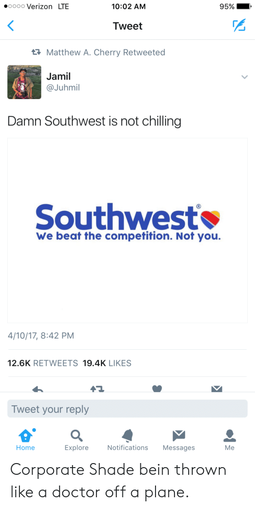 oooo: oooo Verizon LTE  10:02 AM  95%  Tweet  Matthew A. Cherry Retweeted  Jamil  @Juhmil  Damn Southwest is not chilling  Southwest  We beat the competition. Not you.  4/10/17, 8:42 PM  12.6K RETWEETS 19.4K LIKES  Tweet your reply  Home  Explore  Notifications Messages  Me Corporate Shade bein thrown like a doctor off a plane.