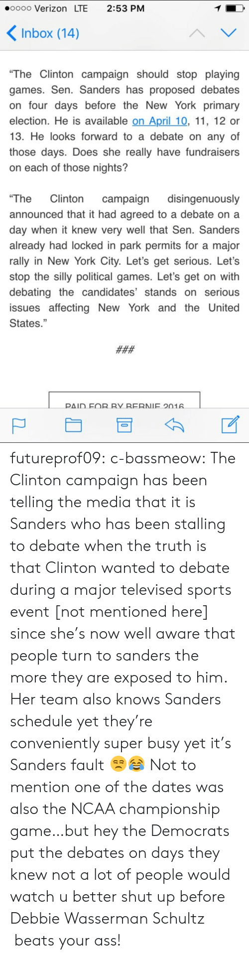 """ncaa championship: oooo Verizon LTE 2:53 PM  Inbox (14)  """"The Clintoncampaign should stop playing  games. Sen. Sanders has proposed debates  on four days before the New York primary  election. He is available on April 10, 11, 12 or  13. He looks forward to a debate on any of  those days. Does she really have fundraisers  on each of those nights?  The Clinton campaign disingenuously  announced that it had agreed to a debate on a  day when it knew very well that Sen. Sanders  already had locked in park permits for a major  rally in New York City. Let's get serious. Let's  stop the silly political games. Let's get on with  debating the candidates stands on seriou:S  issues affecting New York and the United  States.""""  ΡΔ1D EOR RY RERNIE 201 futureprof09:  c-bassmeow:  The Clinton campaign has been telling the media that it is Sanders who has been stalling to debate when the truth is that Clinton wanted to debate during a major televised sports event [not mentioned here] since she's now well aware that people turn to sanders the more they are exposed to him. Her team also knows Sanders schedule yet they're conveniently super busy yet it's Sanders fault 😒😂  Not to mention one of the dates was also the NCAA championship game…but hey the Democrats put the debates on days they knew not a lot of people would watch   u better shut up before Debbie Wasserman Schultz beats your ass!"""
