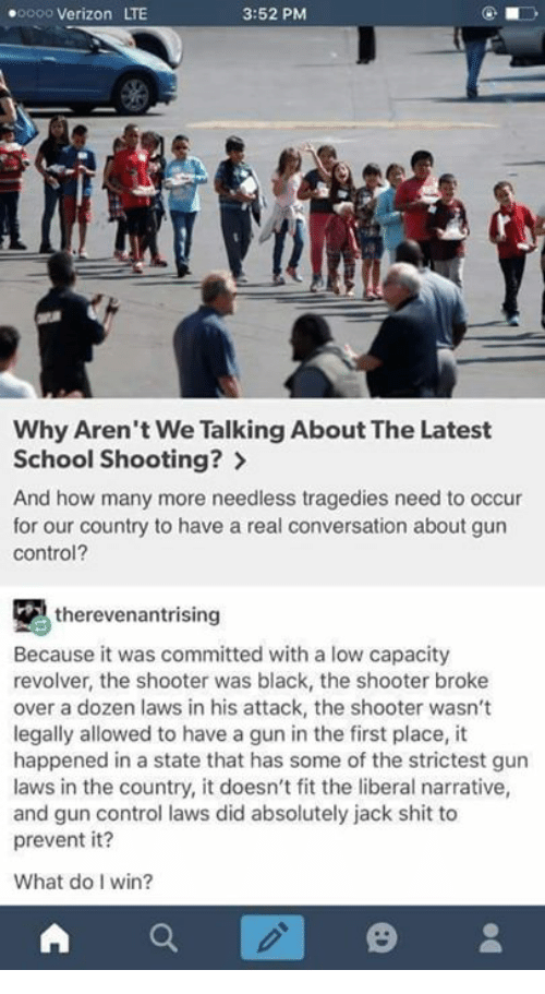 oooo: .oooo Verizon LTE  3:52 PM  Why Aren't We Talking About The Latest  School Shooting?  And how many more needless tragedies need to occur  for our country to have a real conversation about gun  Control?  therevenantrising  Because it was committed with a low capacity  revolver, the shooter was black, the shooter broke  over a dozen laws in his attack, the shooter wasn't  legally allowed to have a gun in the first place, it  happened in a state that has some of the strictest gun  laws in the country, it doesn't fit the liberal narrative,  and gun control laws did absolutely jack shit to  prevent it?  What do I win?  A