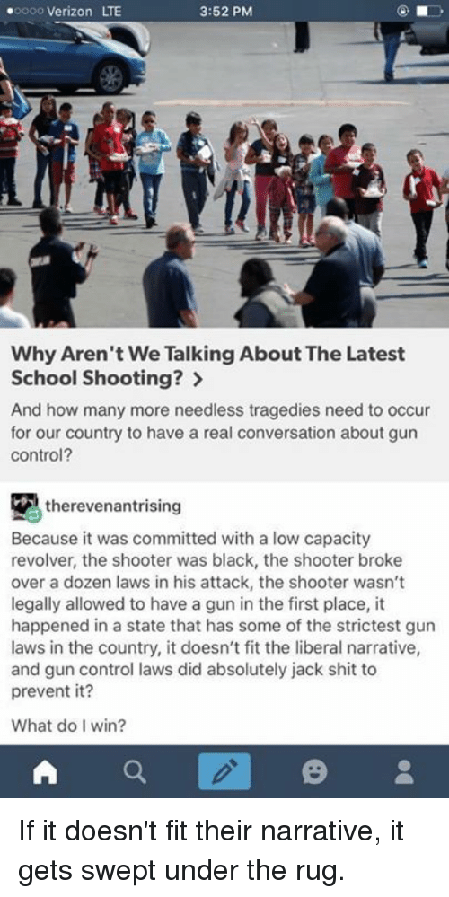 oooo: .oooo Verizon LTE  3:52 PM  Why Aren't We Talking About TheLatest  School Shooting?  And how many more needless tragedies need to occur  for our country to have a real conversation about gun  Control?  therevenantrising  Because it was committed with a low capacity  revolver, the shooter was black, the shooter broke  over a dozen laws in his attack, the shooter wasn't  legally allowed to have a gun in the first place, it  happened in a state that has some of the strictest gun  laws in the country, it doesn't fit the liberal narrative,  and gun control laws did absolutely jack shit to  prevent it?  What do I win? If it doesn't fit their narrative, it gets swept under the rug.