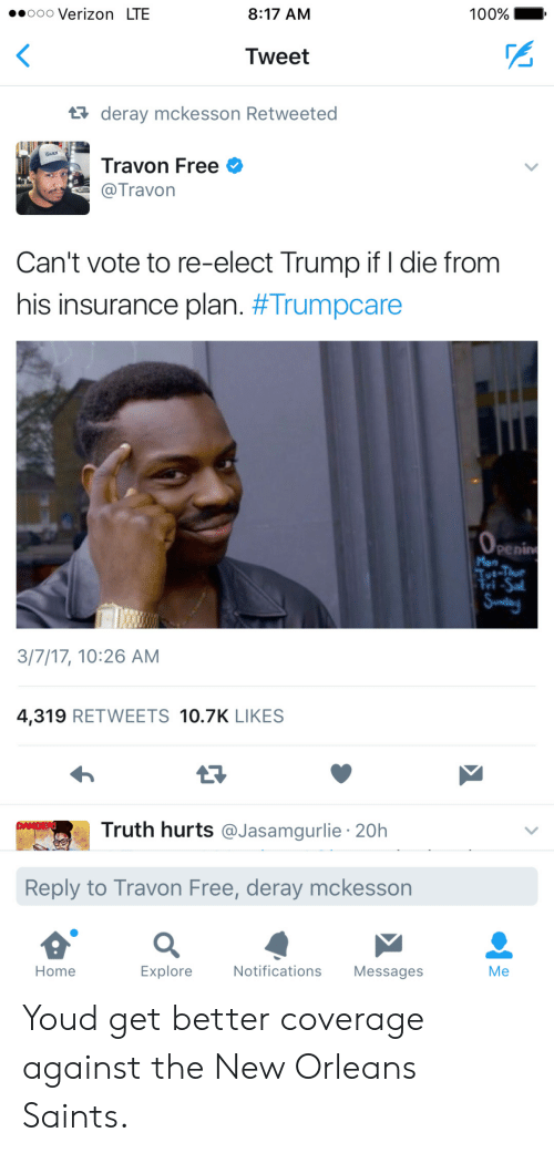 New Orleans Saints: .oooo Verizon LTE  8:17 AM  100% - .  Tweet  deray mckesson Retweeted  Travon Free  @Travorn  Can't vote to re-elect Trump if I die fronm  his insurance plan. #Trumpcare  penin  3/7/17, 10:26 AM  4,319 RETWEETS 10.7K LIKES  Truth hurts @Jasamgurlie 20h  Reply to Travon Free, deray mckesson  Home  Explore  Notifications Messages  Me Youd get better coverage against the New Orleans Saints.