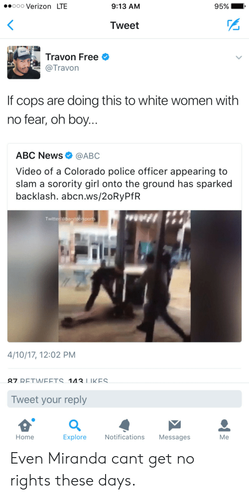 oooo: .oooo Verizon LTE  9:13 AM  95% I  Tweet  Travon Free  @Travon  If cops are doing this to white women with  no fear, oh boy  ABC News Ф @ABC  Video of a Colorado police officer appearing to  slam a sorority girl onto the ground has sparked  backlash. abcn.ws/20RyPfR  Twitter/@barstoolsports  4/10/17, 12:02 PM  27 RETWEETS 1IIKES  Tweet your reply  Home  Explore  Notifications Messages  Me Even Miranda cant get no rights these days.