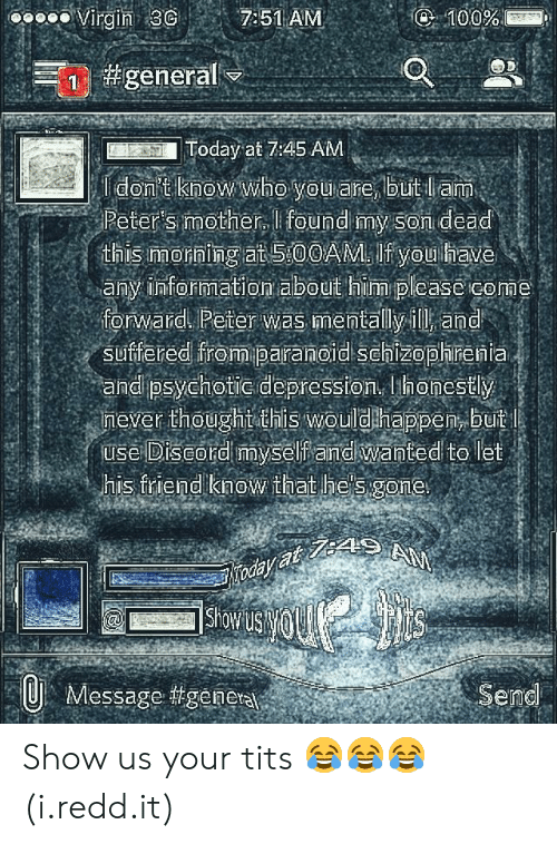 psychotic: oooo Virgin 3 7:51 AM  Today at 7:45 AM  Peter's mother, I found my Son dead  this Imorning at 5:00AM. If you have  any information about him please come  forward Peter was mentally ill and  suffered from paranoid Schizophrenia  and psychotic depression, honestly  mever thoughtothis wouldhappen, buit  use Diseord myself andiwanted to let  his friend know that he's gone  Showu  Message #geneta  Send Show us your tits 😂😂😂 (i.redd.it)
