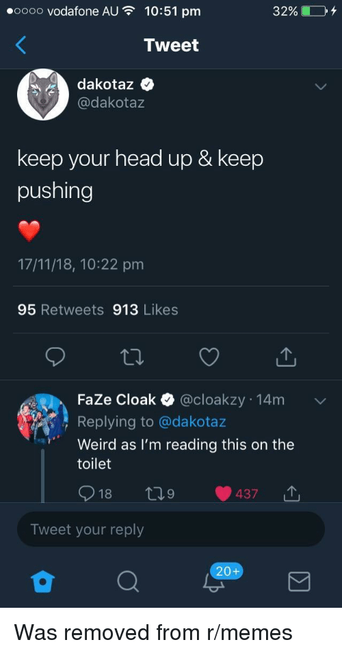 keep your head up: oooo vodafone AU  10:51 pm  32%)  Tweet  dakotaz  @dakotaz  keep your head up & keep  pushing  17/11/18, 10:22 pm  95 Retweets 913 Likes  FaZe Cloak @cloakzy 14m  Replying to @dakotaz  Weird as I'm reading this on the  toilet  18  Tweet your reply  20+ Was removed from r/memes