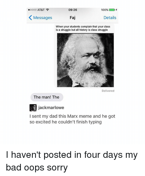 So Excite: ooooo AT&T  09:26  100%  Messages  Faj  Details  When your students complain that your class  is a struggle but all history is class struggle  Delivered  The man! The  jackmarlowe  I sent my dad this Marx meme and he got  so excited he couldn't finish typing I haven't posted in four days my bad oops sorry