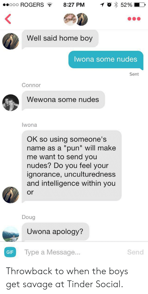 "a pun: ooooo ROGERS , 8:27 PM  O 5290  Well said home boy  Iwona some nudes  Sent  Connor  Wewona some nudes  Iwona  OK so using someone's  name as a ""pun"" will make  me want to send you  nudes? Do you feel your  ignorance, unculturedness  and intelligence within you  or  Doug  Uwona apology?  Type a Message...  Send  GIF Throwback to when the boys get savage at Tinder Social."