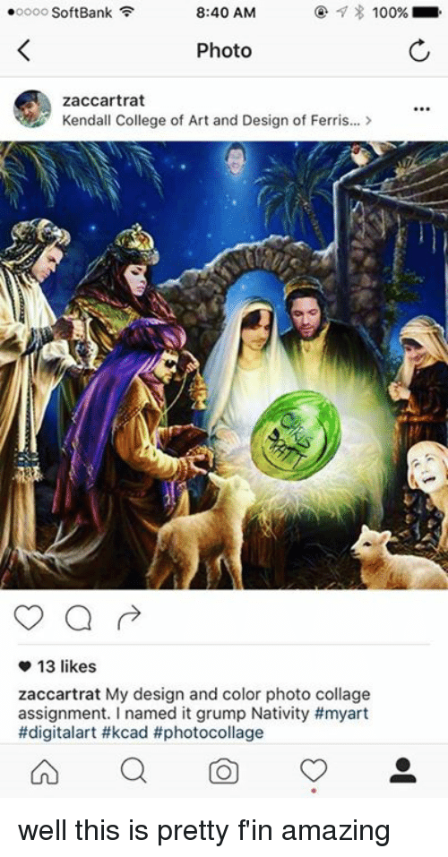 Grumping: ooooo SoftBank  8:40 AM  100%  Photo  Zaccartrat  Kendall College of Art and Design of Ferris...  13 likes.  Zaccartrat My design and color photo collage  assignment. named it grump Nativity #myart  #digitalart #kcad #photocollage  On well this is pretty f'in amazing