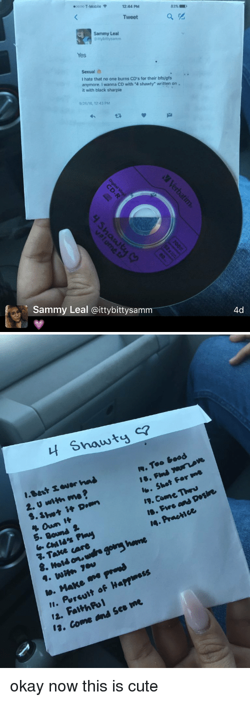 """Bitties: ooooo T-Mobile  12:44 PM  Tweet  Sammy Leal  Bitty bittysamm  Yes  sexual  I hate that no one burns CD's for their bfs/gfs  anymore. I wanna CD with """"4 shawty"""" written on  it with black sharpie  9/26/16, 12:43 PM  Sammy Leal aittybittysamm  4d   Shauty CR  Lt Too bood  N. we  For Shot had  Nor I tent Cane  Desin  19. Eve, and 19. 5. Bound  Make  of ham  No. m. me  12. see and Come a. okay now this is cute"""