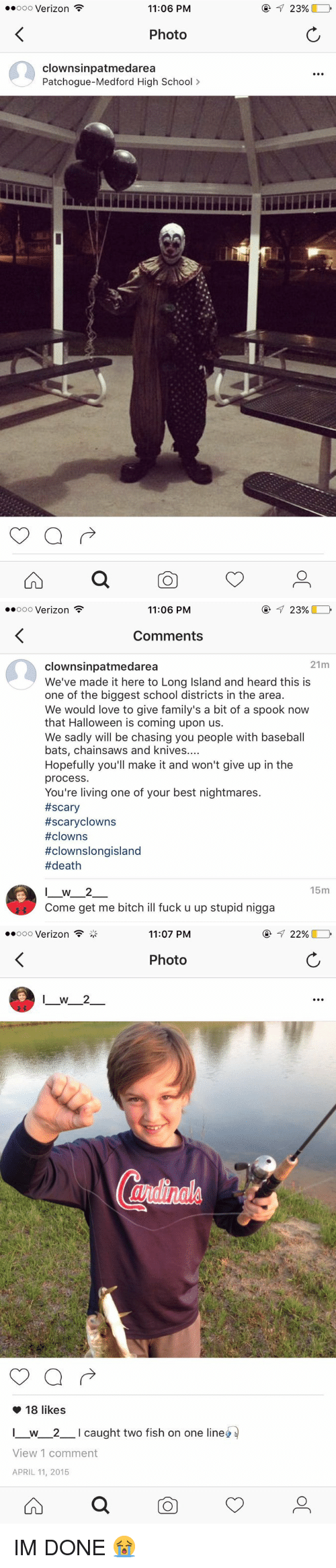Baseball, Halloween, and Memes: ooooo Verizon  11:06 PM  Photo  clownsinpatmedarea  Patchogue-Medford High School  23%   Ooo Verizon  11:06 PM  23%  Comments  21m  clownsinpatmedarea  We've made it here to Long Island and heard this is  one of the biggest school districts in the area.  We would love to give family's a bit of a spook now  that Halloween is coming upon us.  We sadly will be chasing you people with baseball  bats, chainsaws and knives  Hopefully you'll make it and won't give up in the  process.  You're living one of your best nightmares.  #scary  #scary clowns  #clowns  #clowns longisland  #death  15m  I W 2  Come get me bitch ill fuck u up stupid nigga   oooooo Verizon  11:07 PM  Photo  18 likes  I w 2  l caught two fish on one line  View 1 comment  APRIL 11, 2015  22% IM DONE 😭