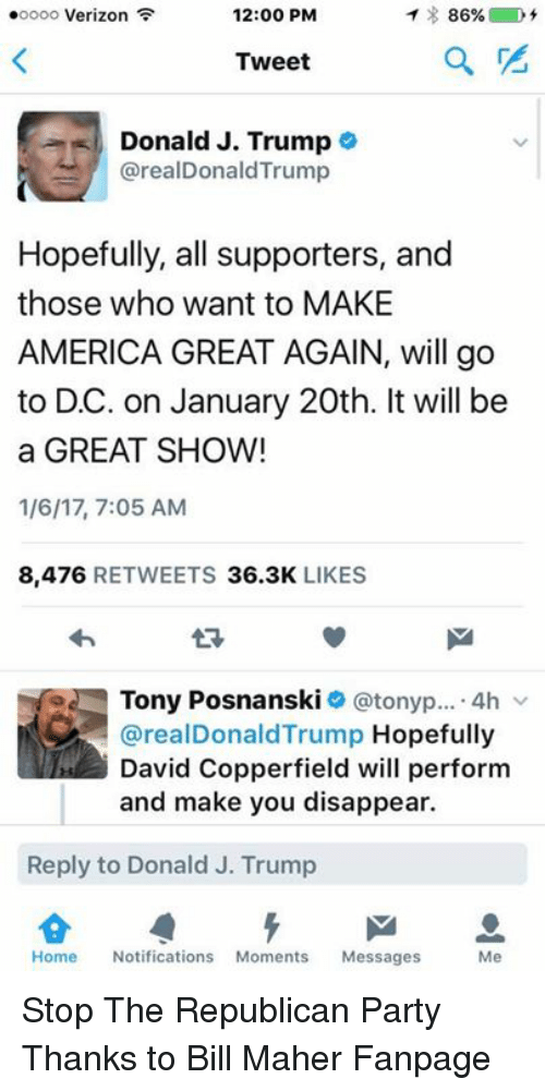 Memes, Verizon, and Republican Party: ooooo Verizon  12:00 PM  86%  Tweet  Donald J. Trump  arealDonaldTrump  Hopefully, all supporters, and  those who want to MAKE  AMERICA GREAT AGAIN, will go  to DC. on January 20th. It will be  a GREAT SHOW!  1/6/17, 7:05 AM  8,476  RETWEETS  36.3K  LIKES  e Tony Posnanski  tonyp  4h  arealDonald Trump Hopefully  David Copperfield will perform  and make you disappear.  Reply to Donald J. Trump  Home  Notifications  Moments  Messages  Me Stop The Republican Party Thanks to Bill Maher Fanpage