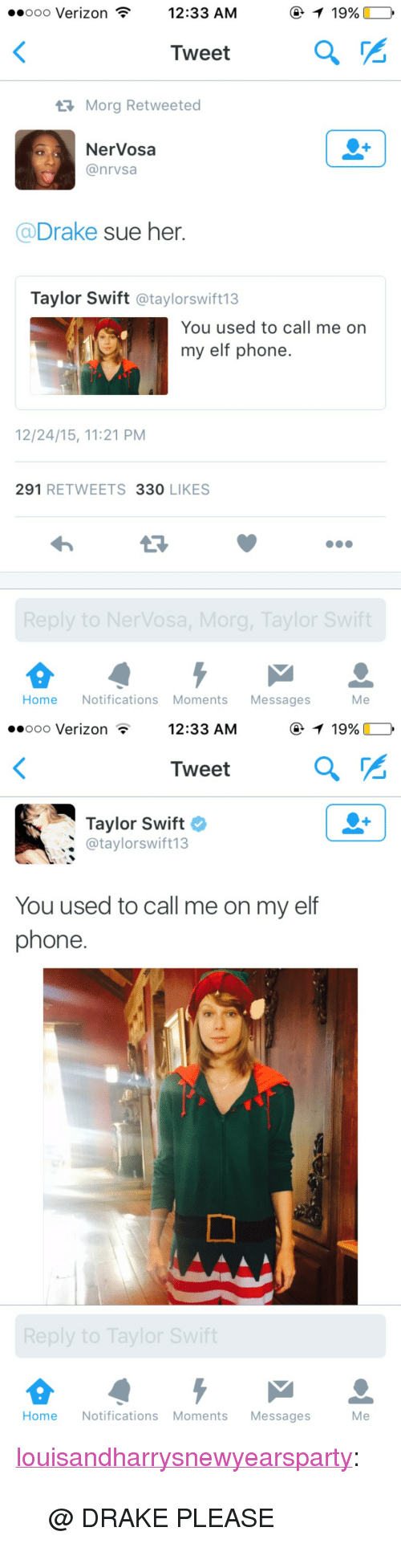 "You Used To Call Me: ooooo Verizon  12:33 AM  Tweet  Morg Retweeted  NerVosa  @nrvsa  @Drake sue her  Taylor Swift @taylorswift13  You used to call me orn  my elf phone  12/24/15, 11:21 PM  291 RETWEETS 330 LIKES  Home Notifications Moments Messages  Me   ..ooo Verizon  12:33 AM  Tweet  Taylor Swift  @taylorswift13  You used to call me on my elf  phone.  eply to Tayior  Home Notifications Moments Messages Me <p><a class=""tumblr_blog"" href=""http://louisandharrysnewyearsparty.tumblr.com/post/135891798770"" target=""_blank"">louisandharrysnewyearsparty</a>:</p> <blockquote> <p>@ DRAKE PLEASE</p> </blockquote>"