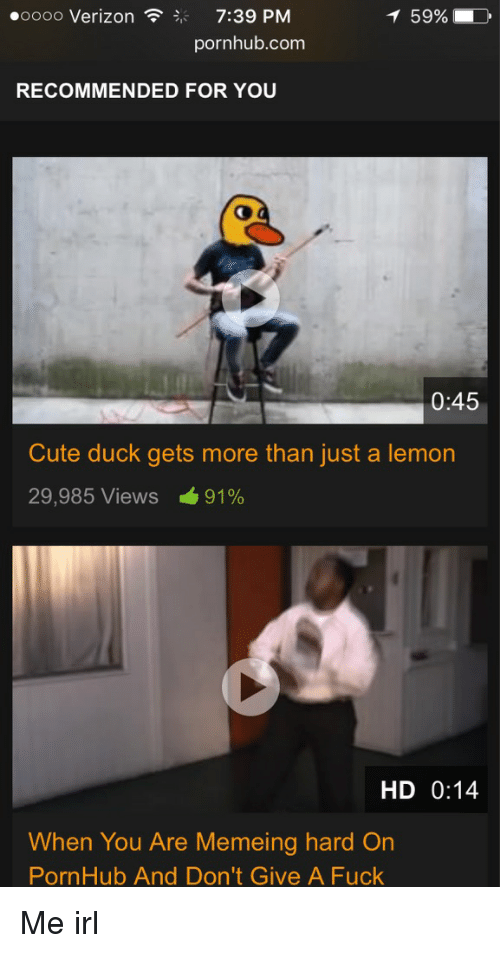 Cute, Fucking, and Pornhub: ooooo Verizon  7:39 PM  T 59%,  pornhub.com  RECOMMENDED FOR YOU  0:45  Cute duck gets more than just a lemon  29,985 Views 91%  HD 0:14  When You Are Mem eing hard On  PornHub And Don't Give A Fuck Me irl