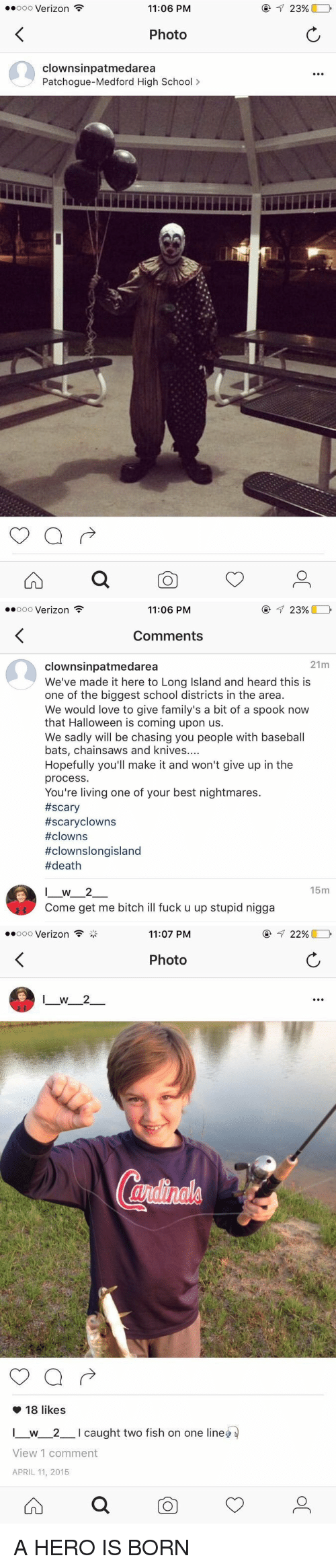 Baseball, Halloween, and Memes: ooooo Verizon  F  11:06 PM  Photo  clownsinpatmedarea  Patchogue-Medford High School  23%   23%  ooooo Verizon  11:06 PM  Comments  21m  clownsinpatmedarea  We've made it here to Long lsland and heard this is  one of the biggest school districts in the area.  We would love to give family's a bit of a spook now  that Halloween is coming upon us.  We sadly will be chasing you people with baseball  bats, chainsaws and knives  Hopefully you'll make it and won't give up in the  process.  You're living one of your best nightmares.  #scary  #scary clowns  #clowns  #clownslongisland  death  15m  I W 2  Come get me bitch ill fuck u up stupid nigga   oooooo Verizon  11:07 PM  Photo  18 likes  L w 2 l caught two fish on one line  View 1 comment  APRIL 11, 2015  22% A HERO IS BORN