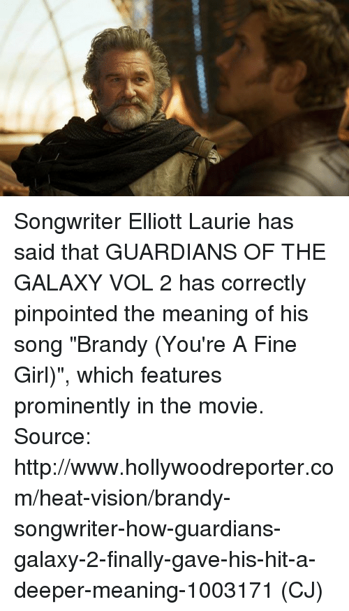 """Memes, Vision, and Girl: ooooooooo coauo Songwriter Elliott Laurie has said that GUARDIANS OF THE GALAXY VOL 2 has correctly pinpointed the meaning of his song """"Brandy (You're A Fine Girl)"""", which features prominently in the movie.  Source: http://www.hollywoodreporter.com/heat-vision/brandy-songwriter-how-guardians-galaxy-2-finally-gave-his-hit-a-deeper-meaning-1003171  (CJ)"""