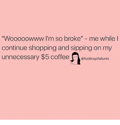 """Broked: oooowww I'm so broke"""" - me while  continue shopping and sipping on my  unnecessary $5 coffeeofuckboysfalures  """"Wo"""
