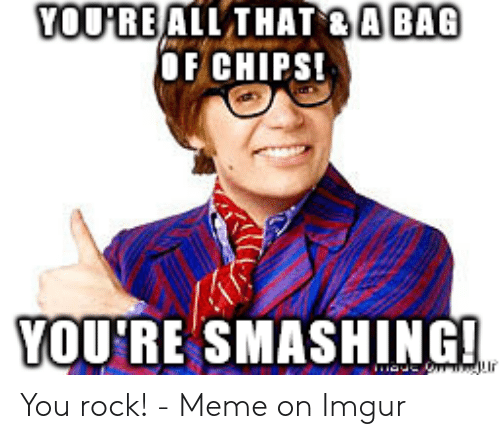 You Rock Meme: OOPREALL THAT ABAG  OF CHIPS  VOU'RE SMASHING!