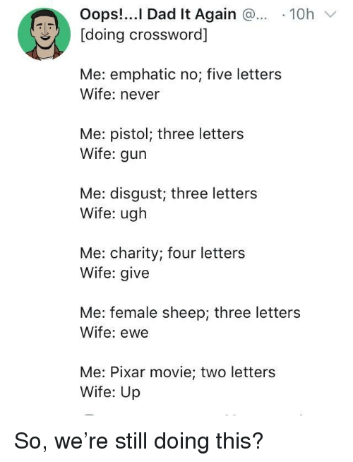 crossword: Oops!..I Dad It Again 10h  [doing crossword]  Me: emphatic no; five letters  Wife: never  Me: pistol; three letters  Wife: gur  Me: disgust; three letters  Wife: ugh  Me: charity; four letters  Wife: give  Me: female sheep; three letters  Wife: ewe  Me: Pixar movie; two letters  Wife: Up So, we're still doing this?