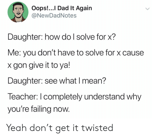 twisted: Oops!...I Dad It Again  @NewDadNotes  Daughter: how do I solve for x?  Me: you don't have to solve for x cause  gon give it to ya!  Daughter: see what I mean?  Teacher: I completely understand why  you're failing now. Yeah don't get it twisted