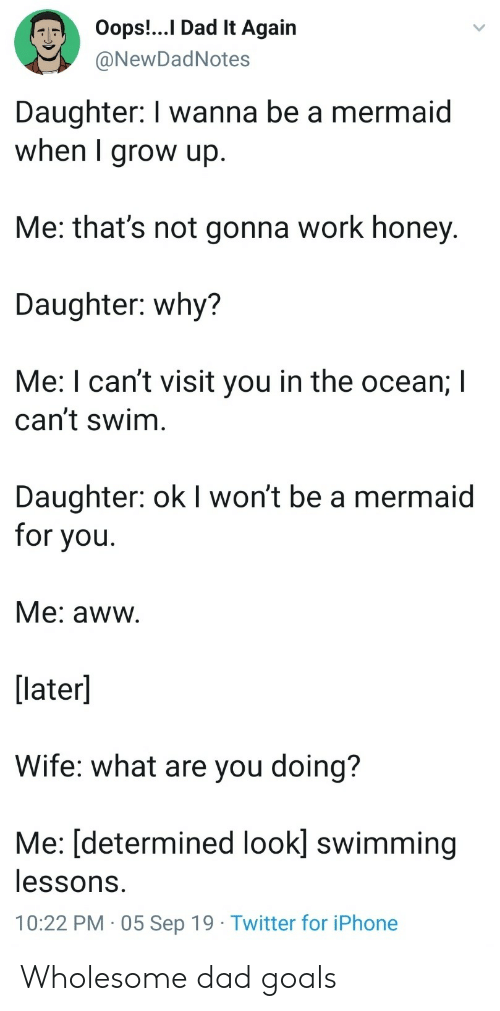 Swimming: Oops!..I Dad It Again  @NewDadNotes  Daughter: I wanna be a mermaid  when I grow up.  Me: that's not gonna work honey.  Daughter: why?  Me: I can't visit you in the ocean; I  can't swim  Daughter: ok I won't be a mermaid  for you  Me: aww.  [later]  Wife: what are you doing?  Me: [determined look] swimming  lessons.  10:22 PM 05 Sep 19 Twitter for iPhone Wholesome dad goals