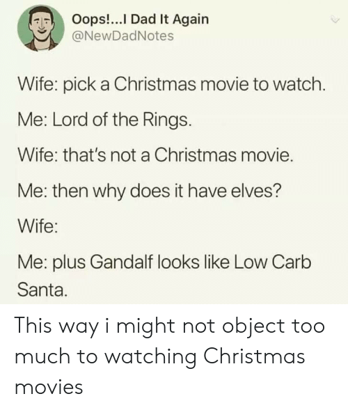 Gandalf: Oops!...I Dad It Again  @NewDadNotes  Wife: pick a Christmas movie to watch.  Me: Lord of the Rings.  Wife: that's not a Christmas movie.  Me: then why does it have elves?  Wife:  Me: plus Gandalf looks like Low Carb  Santa. This way i might not object too much to watching Christmas movies