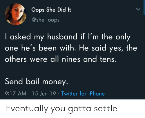 Bail Money: Oops She Did It  @she_0ops  I asked my husband if I'm the only  he's been with. He said yes, the  others were all nines and tens.  Send bail money.  9:17 AM 15 Jun 19 Twitter for iPhone Eventually you gotta settle