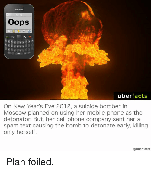 Memes, 🤖, and Eve: Oops  uber  facts  On New Year's Eve 2012, a suicide bomber in  Moscow planned on using her mobile phone as the  detonator. But, her cell phone company sent her a  spam text causing the bomb to detonate early, killing  only herself.  @UberFacts Plan foiled.
