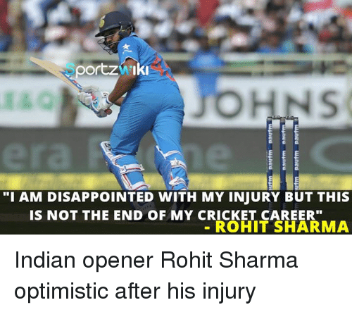 """disappoint: oortzai ki  E  """"I AM DISAPPOINTED WITH MY INJURY BUT THIS  IS NOT THE END OF MY CRICKE_fATARRMA  IS NOT THE END OF MY CRICKET CAREER""""  ROHIT SHARMA  S  nea wined  ngu waned Indian opener Rohit Sharma optimistic after his injury"""