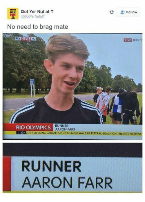 Rio Olympics: Oot Yer Nut at T  Follow  @OotYer NutatT  No need to brag mate  LIVE  BUSHY  RUNNER  RIO OLYMPICS  AARON FARR  11.04  AFTER BEING CAUGHT UP BY A LARGE WAVE AT FISTRAL BEACH ON THE NORTH WEST  RUNNER  AARON FARR