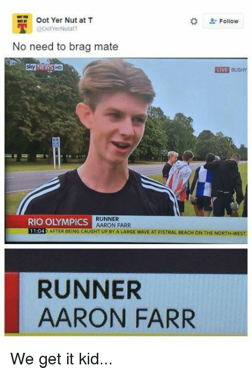 Rio Olympics: Oot Yer Nut at T  Follow  @OotYerNutatT  No need to brag mate  LIVE  B  RUNNER  RIO OLYMPICS  AARON FARR  11.04  AFTER BEING CAUGHT UP BY A LARGE WAVE AT FISTRAL BEACH ON THE NORTH WEST  RUNNER  AARON FARR We get it kid...