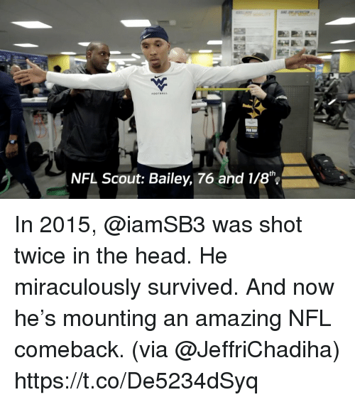 Head, Memes, and Nfl: OOTBALL  NFL Scout: Bailey, 76 and 1/8 In 2015, @iamSB3 was shot twice in the head.  He miraculously survived. And now he's mounting an amazing NFL comeback. (via @JeffriChadiha) https://t.co/De5234dSyq